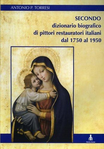 SECONDO DIZIONARIO BIOGRAFICO DI PITTORI RESTAURATORI ITALIANI DAL 1750 AL 1950.