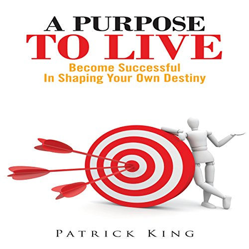 A Purpose To Live: Become Successful In Shaping Your Own Destiny cover art