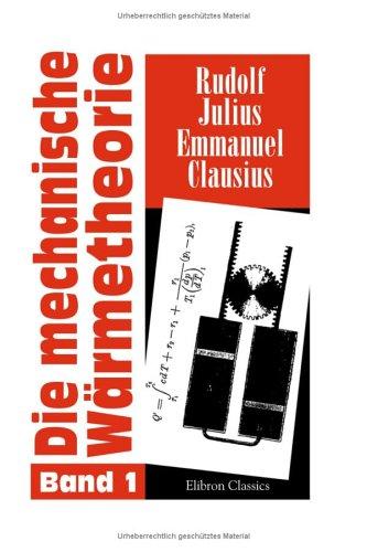 Die mechanische Wärmetheorie: Band I: Entwicklung der Theorie, soweit sie sich aus den beiden Hauptsätzen ableiten lässt, nebst Anwendungen
