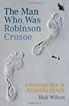 The Man Who Was Robinson Crusoe: A Personal View of Alexander Selkirk