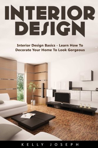 Interior Design: Interior Design Basics - Learn How to Decorate Your Home To Look Gorgeous!