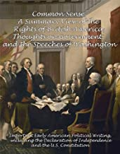 Common Sense, A Summary View of the Rights of British America, Thoughts on Government and the Speeches of Washington: Important Early American Political ... and the U.S. Constitution [Annotated]