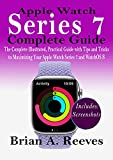 Apple Watch Series 7 Complete Guide: The Complete Illustrated, Practical Guide with Tips and Tricks to Maximizing Your Apple Watch Series 7 and WatchOS 8 (English Edition)