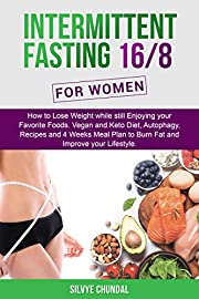 Intermittent Fasting 16/8 For Women: How to Lose Weight while still Enjoying your Favorite Foods. Vegan and Keto Diet, Autophagy, Recipes and 4 Weeks Meal Plan to Burn Fat and Improve your Lifestyle