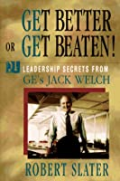 Get Better or Get Beaten!: 31 Leadership Secrets from Ge's Jack Welch