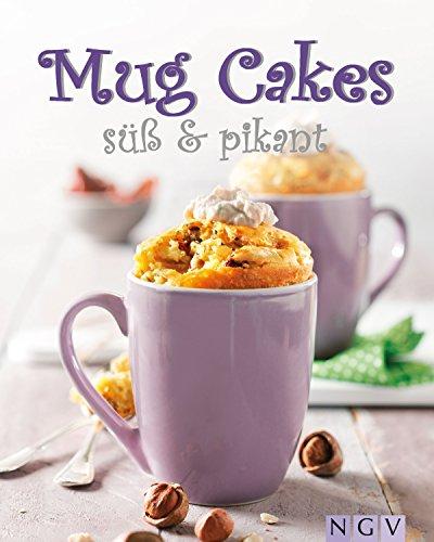 Mug Cakes süß & pikant: Köstliche Kuchen aus der Tasse