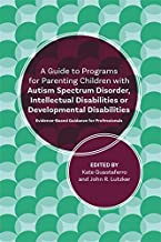 A Guide to Programs for Parenting Children with Autism Spectrum Disorder, Intellectual Disabilities or Developmental Disabilities: Evidence-Based Guidance for Professionals