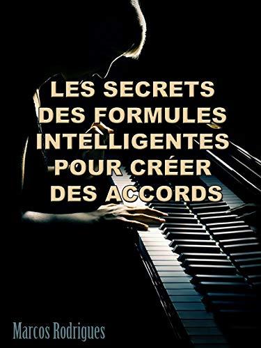 Les secrets des formules intelligentes pour créer des accords: Méthode de piano pour créer les accords secrets , débutants à avancées (French Edition)