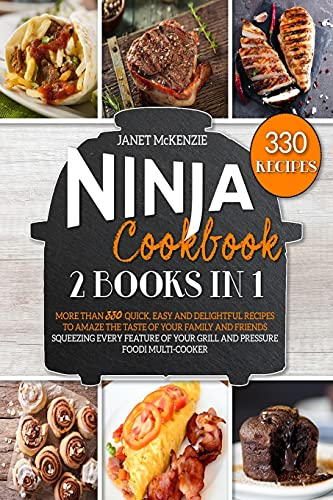 Ninja Cookbook: 2 Books in 1: More than 330 Quick, Easy and Delightful Recipes to Amaze the Taste of your Family and Friends, Squeezing Every Feature of your Grill and Pressure Foodi Multi-Cooker
