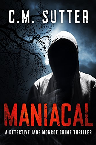 Maniacal: A Chilling Serial Killer Thriller (A Detective Jade Monroe Crime Thriller Book 1)