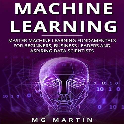 Machine Learning: Master Machine Learning Fundamentals for Beginners, Business Leaders and Aspiring Data Scientists cover art