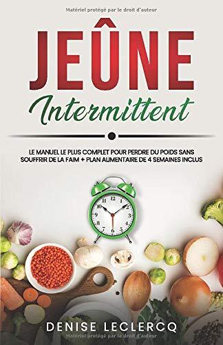 JEÛNE INTERMITTENT: Le Manuel le plus Complet pour Perdre du Poids Sans Souffrir de la Faim + Plan Alimentaire de 4 Semaines Inclus