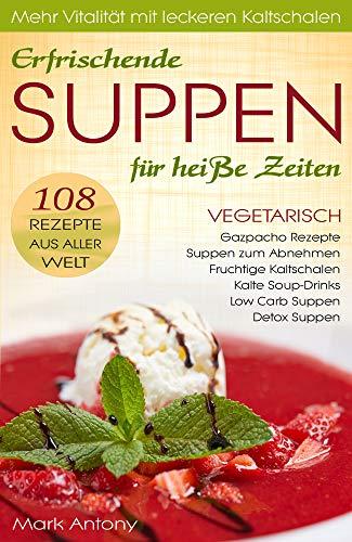 Gazpacho Rezepte, Kaltschalen, Detox Suppen, Soup-Drinks, Low Carb & Suppen zum Abnehmen. Miso Suppen. 108 REZEPTE AUS ALLER WELT. Vitalität und Erfrischung mit kalten Suppen. (vegetarisch & vegan)