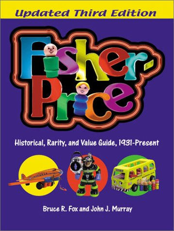 Fisher-Price: Historical, Rarity, and Value Guide, 1931-Present: A Historical, Rarity and Value Guide 1931-present