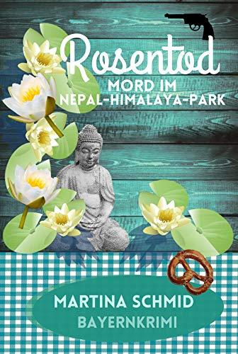 Rosentod: Mord im Nepal-Himalaya-Park. Ein Bayernkrimi (Hinterdobler-Reihe 2) von [Martina Schmid]