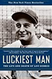 Luckiest Man: The Life and Death of Lou Gehrig - Jonathan Eig