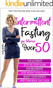 Intermittent Fasting for Women Over 50 : The Ultimate Step-by-Step Guide for Beginners. Lose Weight Effectively, Boost Your Energy, and Turn Back the Clock   Tasty Recipes and Meal Plan Included