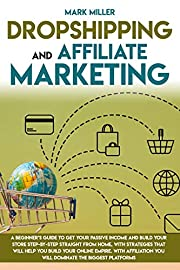 Dropshipping And Affiliate Marketing: A Beginner's Guide To Get Your Passive Income and Build Your Store Step-by-Step Straight From Home, With Strategies That Will Help You Build Your Online Empire.