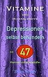 Vitamine und Mineralstoffe: DEPRESSIONEN selbst behandeln mit 47 Vitaminen und Mineralstoffen