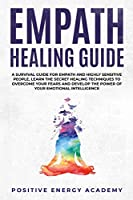 Empath Healing Guide: A Survival Guide for Empath and Highly Sensitive People, Learn the Secret Healing Techniques to Overcome your Fears and Develop the Power of your Emotional Intelligence