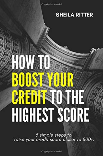 How To Boost Your Credit To The Highest Score: 5 Simple Steps To Raise Your Credit Score Closer To 800+