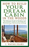 How to Build Your Dream Cabin in the Woods: The Ultimate Guide to Building and Maintaining a Backcountry...