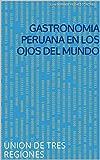 GASTRONOMÍA PERUANA EN LOS OJOS DEL MUNDO: UNIÓN DE TRES REGIONES MARAVILLOSAS