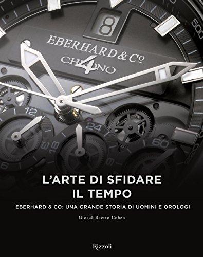 L'arte di sfidare il tempo. Eberhard & Co: una grande storia di uomini e orologi