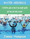 WATER AEROBICS: A Definitive guide on how to lose weight quickly and tone your body in water (English Edition)