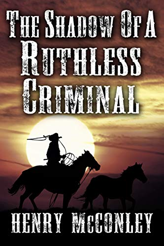 The Shadow of a Ruthless Criminal: A Historical Western Adventure Book