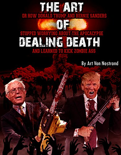 THE ART OF DEALING DEATH: OR HOW DONALD TRUMP AND BERNIE SANDERS STOPPED WORRYING ABOUT THE APOCALYPSE AND LEARNED TO KICK ZOMBIE ASS (English Edition)