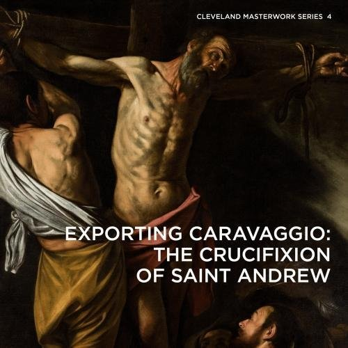 Exporting Caravaggio: The Crucifixion of Saint Andrew (Cleveland Masterwork, Band 4)