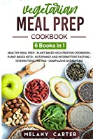 Vegetarian Meal Prep Cookbook: 6 BOOKS IN 1: Healthy Meal Prep Cookbook - Plant Based High Protein Cookbook - Plant Based Keto - Autophagy And Intermittent Fasting - Intermittent Fasting - Compulsive Overeating