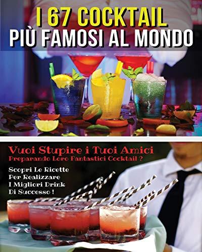 I 67 COCKTAIL PIU' FAMOSI AL MONDO - LIBRO IN ITALIANO CONTENENTE LE MIGLIORI RICETTE DA BAR - FULL COLOR PAPERBACK - ITALIAN VERSION BOOK: VUOI ... LE FORMULE SEGRETE PER REALIZZARE DRINK DI S