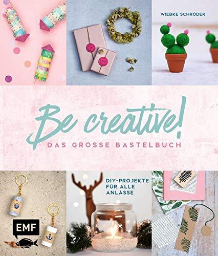 Be creative! Das große Bastelbuch: DIY-Projekte für alle Anlässe: Makramee-Wandbehang, Papier-Türkranz, Batikshirt mit Textilspray, Pilz-Glücksbringer aus Modelliermasse, bestickte Karten und mehr!