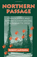 Northern Passage: Ethnography and Apprenticeship Among the Subarctic Dene