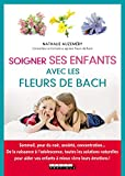 Soigner ses enfants avec les fleurs de Bach - Sommeil, peur du noir, anxiété, concentration... De la naissance à l'adolescence, toutes les solutions ... vos enfants à mieux vivre leurs émotions !