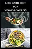 LOW CARB DIET FOR WOMEN OVER 50: Delicious Low Carb Recipes and Cookbook For Senior Women Includes Dietary Management for Healthy Issue For Elderly Women