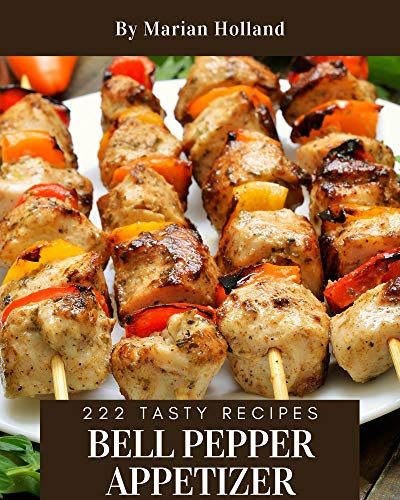 222 Tasty Bell Pepper Appetizer Recipes: The Highest Rated Bell Pepper Appetizer Cookbook You Should Read (English Edition)