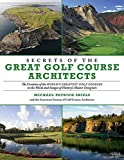 Secrets of the Great Golf Course Architects: The Creation of the World?s Greatest Golf Courses in the Words and Images of History?s Master Designers
