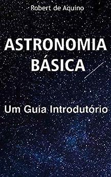 Astronomia Básica: Um Guia Introdutório por [Robert de Aquino, Libertas  Editora ]
