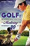 Golf: The Ultimate Crash Course Guide to Mastering Golf for Beginners in 30 Minutes or Less! (Golf, Golf Instruction, Golf Books, How to Golf, Golf Tips, Golf Swing, Putting)
