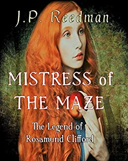 Mistress of the Maze: The Legend of Rosamund Clifford (Medieval Babes, Tales of Little-Known Ladies Book 2) by [J.P. Reedman]