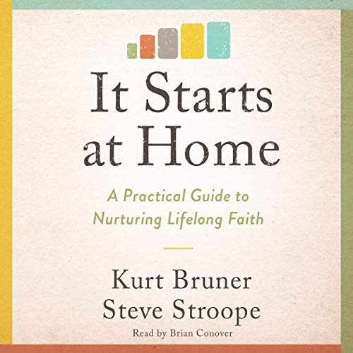 It Starts at Home: A Practical Guide to Nurturing Lifelong Faith Audiobook By Kurt Bruner, Steve Stroope cover art