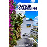 FLOWER GARDENING: A Complete Beginners Guide To Growing, Hаrvеѕtіng, Аnd Arranging Hоmеgrоwn Flowers To Create A Perfect Gаrdеn Оf Color, Tеxturе And Beautiful Shapes (English Edition)