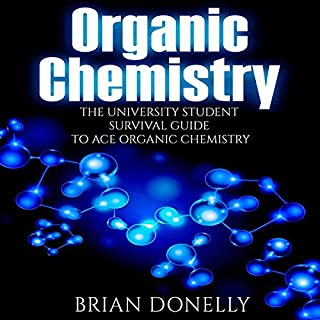 Organic Chemistry: The University Student Survival Guide to Ace Organic Chemistry                   By:                                                                                                                                 Brian Donelly                               Narrated by:                                                                                                                                 Nathan McMillan                      Length: 3 hrs and 6 mins     1 rating     Overall 5.0