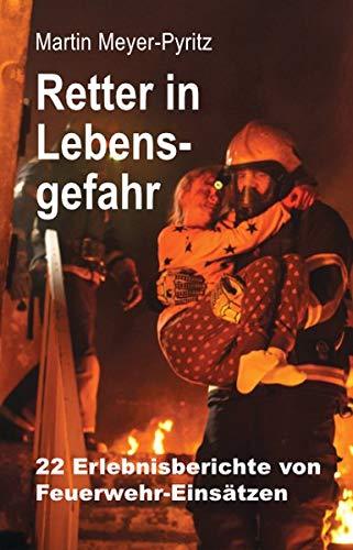 Retter in Lebensgefahr: 22 Erlebnisberichte von Feuerwehr-Einsätzen