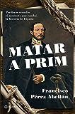 Matar a Prim: Por fin se resuelve el asesinato que cambió la historia de España ((Fuera de colección))