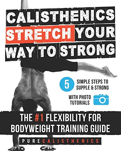 Calisthenics: STRETCH Your Way to STRONG: The #1 Flexibility for Bodyweight Exercise Guide (The SUPERHUMAN Series)