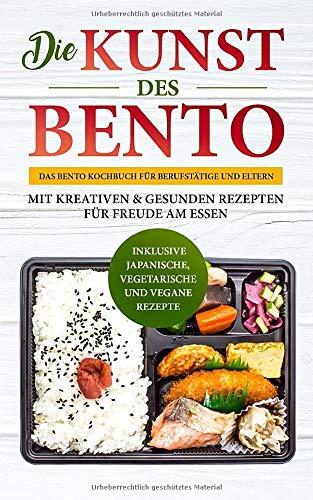 Die Kunst des Bento: Das Bento Kochbuch für Berufstätige und Eltern - mit kreativen & gesunden Rezepten für Freude am Essen | inklusive japanische, vegetarische und vegane Rezepte